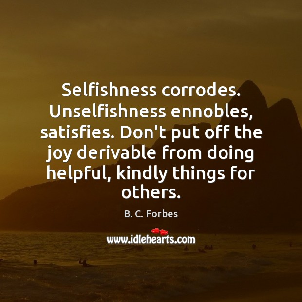 Image, Selfishness corrodes. Unselfishness ennobles, satisfies. Don't put off the joy derivable from