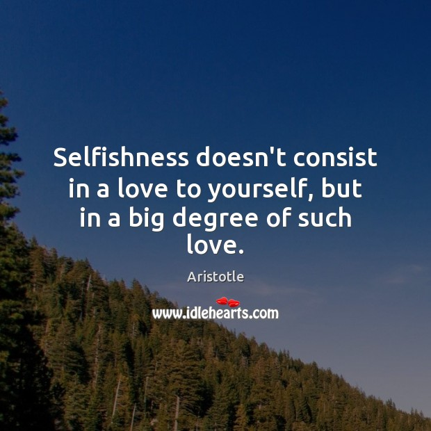 Image, Selfishness doesn't consist in a love to yourself, but in a big degree of such love.