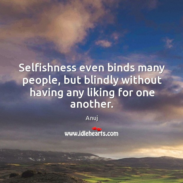 Image, Selfishness even binds many people, but blindly without having any liking for one another.
