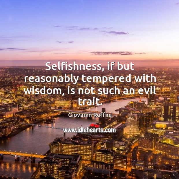 Selfishness, if but reasonably tempered with wisdom, is not such an evil trait. Image