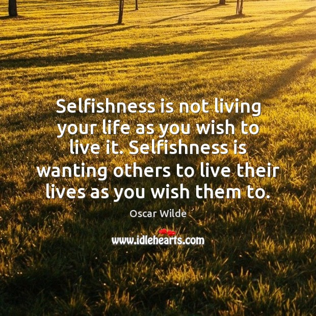 Image, Selfishness is not living your life as you wish to live it.