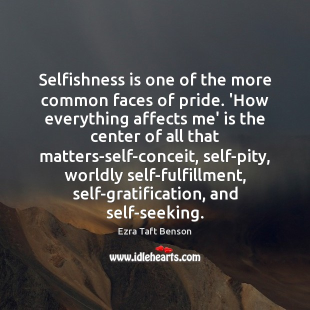 Ezra Taft Benson Picture Quote image saying: Selfishness is one of the more common faces of pride. 'How everything