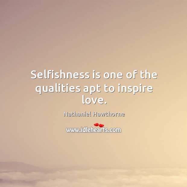 Image, Selfishness is one of the qualities apt to inspire love.