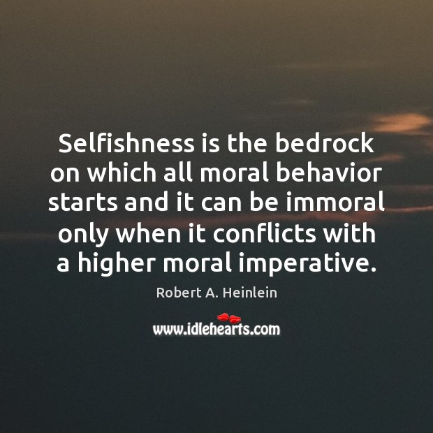 Selfishness is the bedrock on which all moral behavior starts and it Image