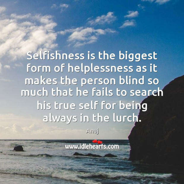 Selfishness is the biggest form of helplessness as it makes the person Image