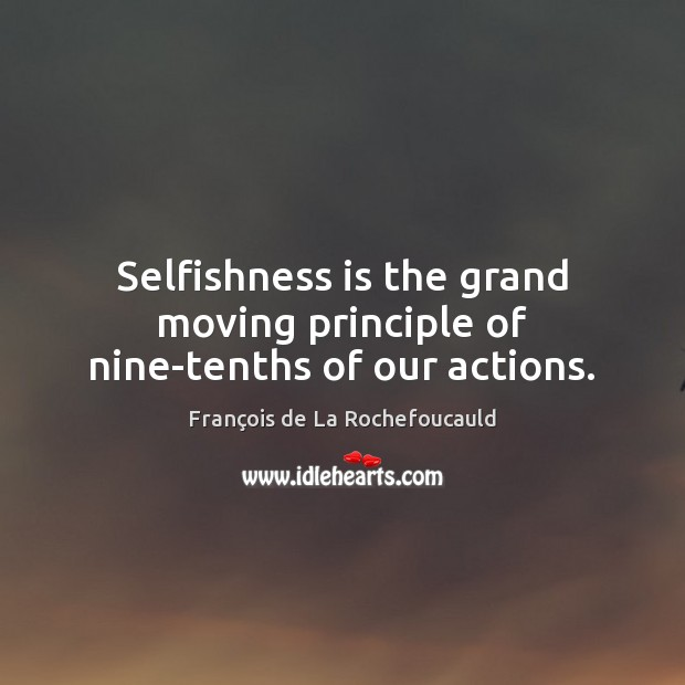 Image, Selfishness is the grand moving principle of nine-tenths of our actions.