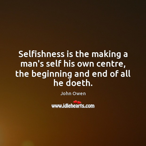Selfishness is the making a man's self his own centre, the beginning John Owen Picture Quote