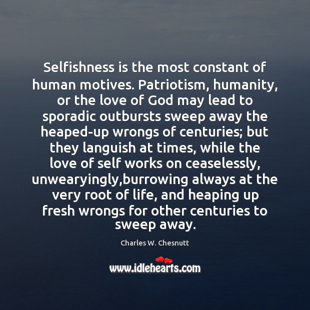 Selfishness is the most constant of human motives. Patriotism, humanity, or the Image