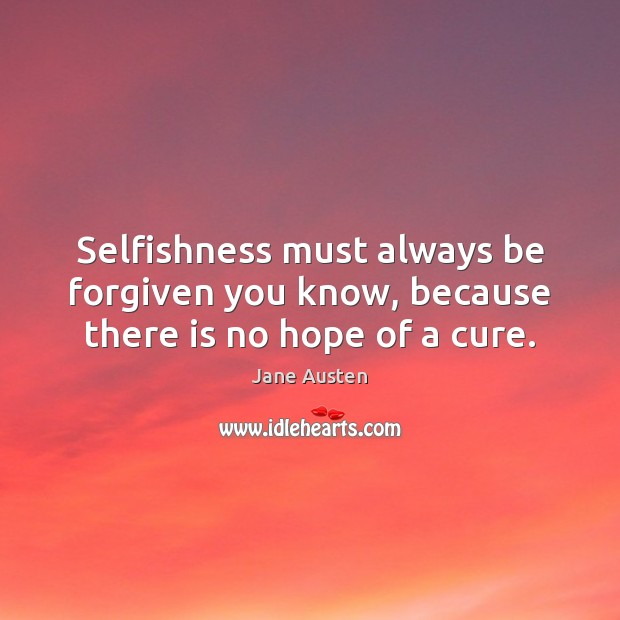 Selfishness must always be forgiven you know, because there is no hope of a cure. Jane Austen Picture Quote