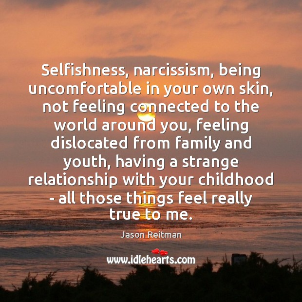 Selfishness, narcissism, being uncomfortable in your own skin, not feeling connected to Jason Reitman Picture Quote