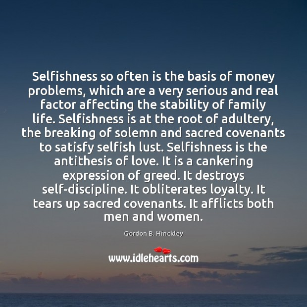 Selfishness so often is the basis of money problems, which are a Gordon B. Hinckley Picture Quote