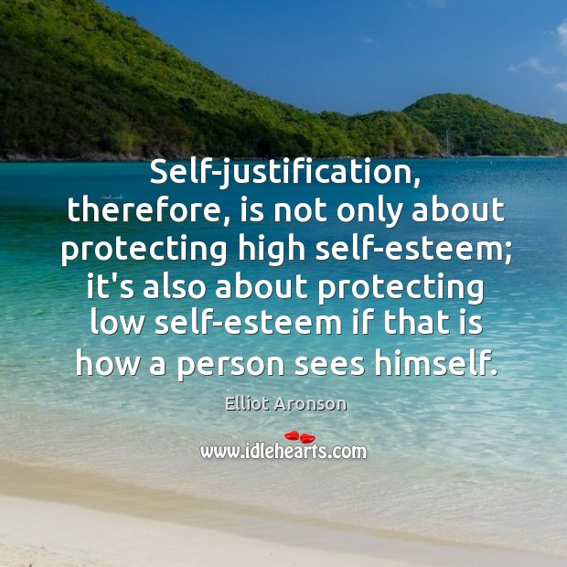 Self-justification, therefore, is not only about protecting high self-esteem; it's also about Image