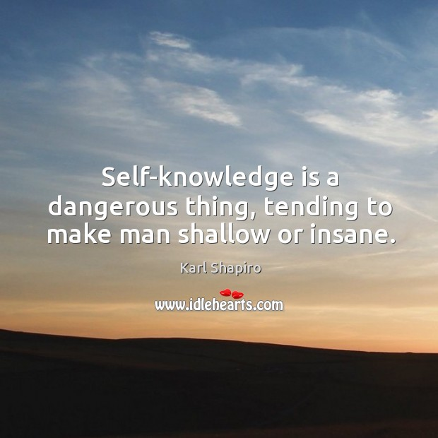 Self-knowledge is a dangerous thing, tending to make man shallow or insane. Image