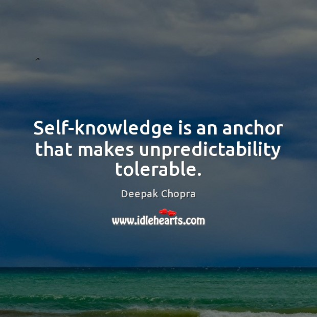 Self-knowledge is an anchor that makes unpredictability tolerable. Deepak Chopra Picture Quote