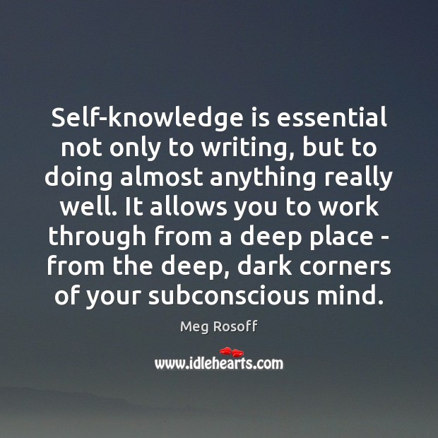Self-knowledge is essential not only to writing, but to doing almost anything Meg Rosoff Picture Quote