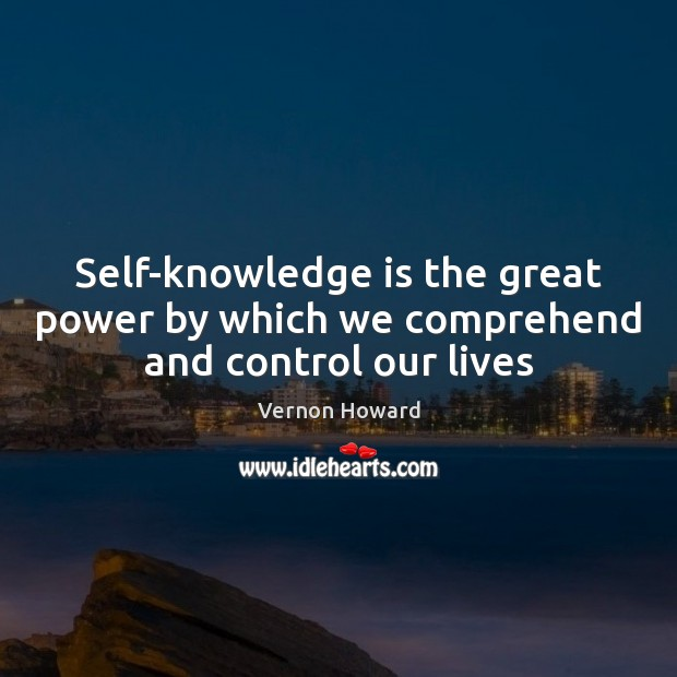 Self-knowledge is the great power by which we comprehend and control our lives Vernon Howard Picture Quote