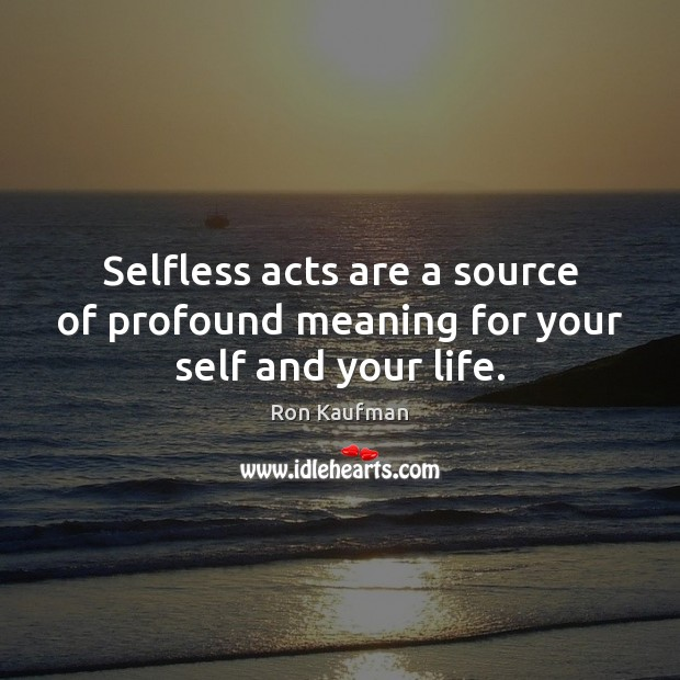 Selfless acts are a source of profound meaning for your self and your life. Ron Kaufman Picture Quote