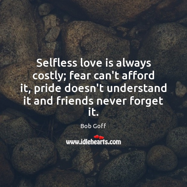 Selfless love is always costly; fear can't afford it, pride doesn't understand Bob Goff Picture Quote