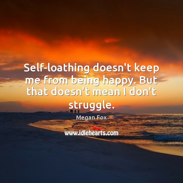 Self-loathing doesn't keep me from being happy. But that doesn't mean I don't struggle. Image