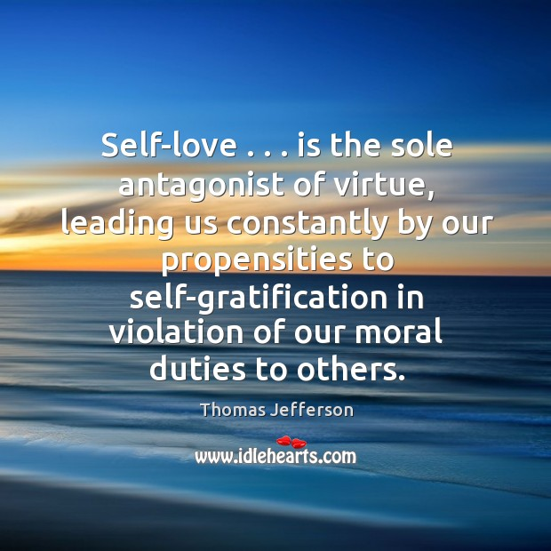 Self-love . . . is the sole antagonist of virtue, leading us constantly by our Image