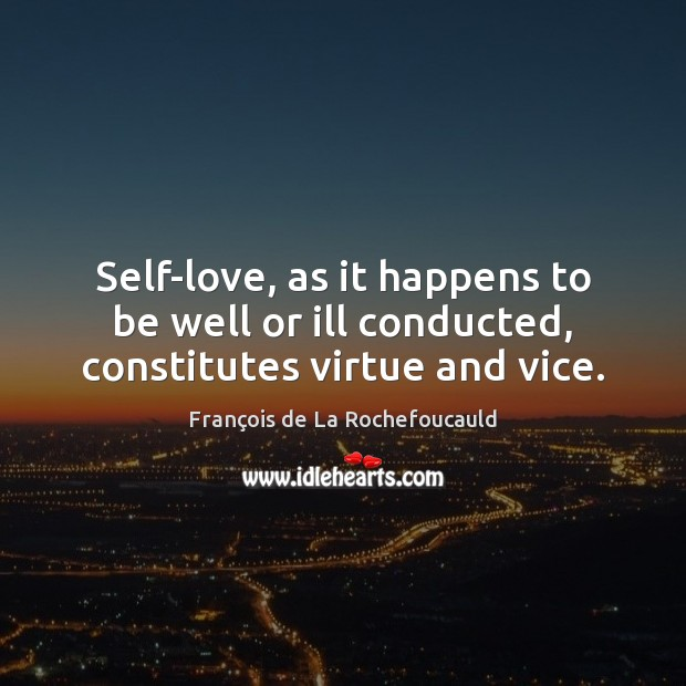 Self-love, as it happens to be well or ill conducted, constitutes virtue and vice. François de La Rochefoucauld Picture Quote