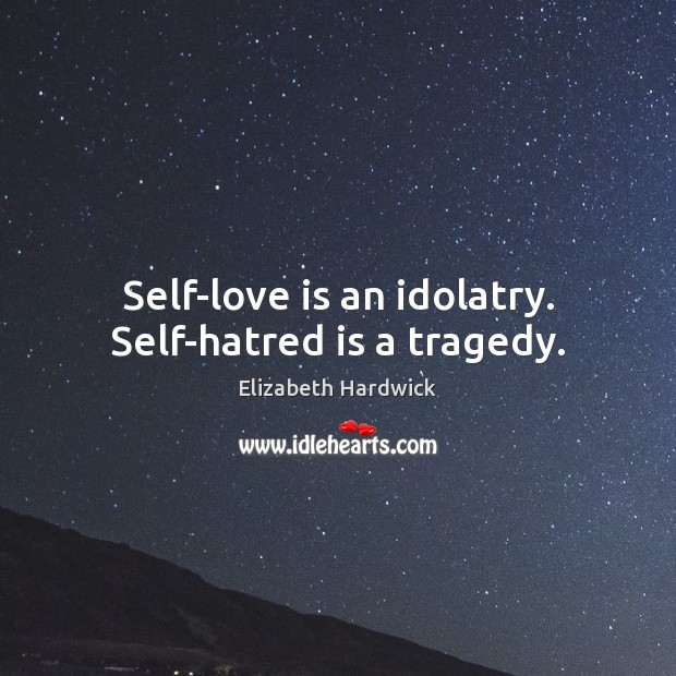 Image, Self-love is an idolatry. Self-hatred is a tragedy.