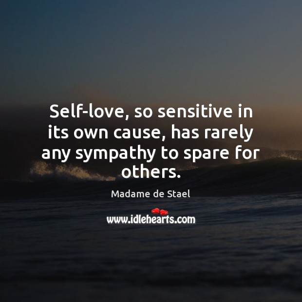 Self-love, so sensitive in its own cause, has rarely any sympathy to spare for others. Madame de Stael Picture Quote