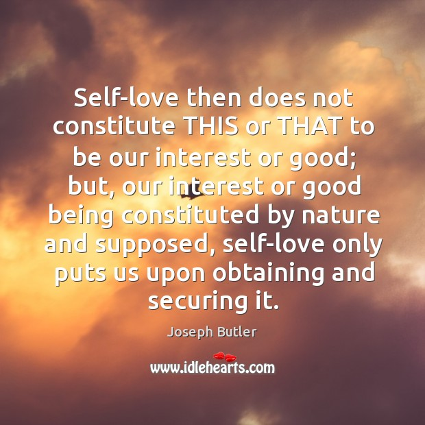 Self-love then does not constitute this or that to be our interest or good; Joseph Butler Picture Quote