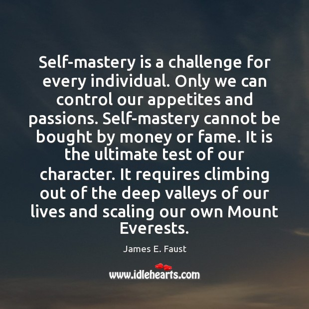 Self-mastery is a challenge for every individual. Only we can control our James E. Faust Picture Quote