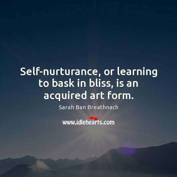 Self-nurturance, or learning to bask in bliss, is an acquired art form. Sarah Ban Breathnach Picture Quote