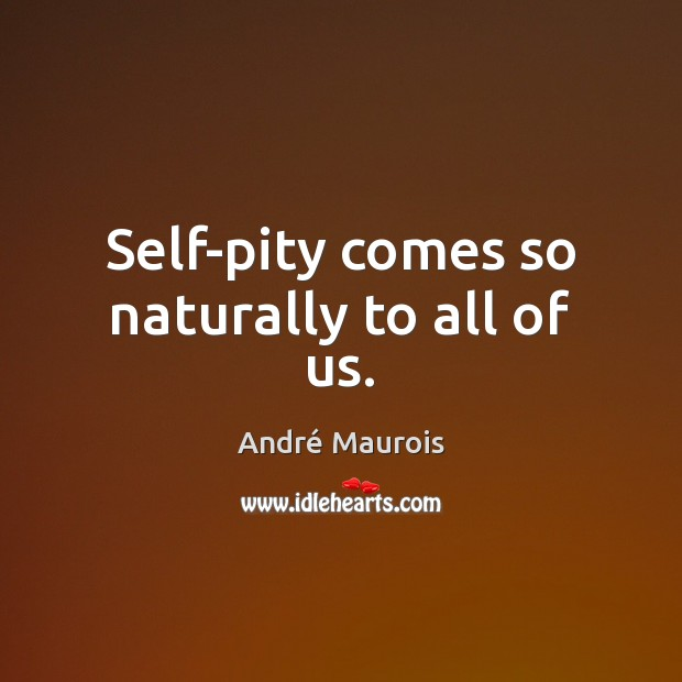 Self-pity comes so naturally to all of us. André Maurois Picture Quote