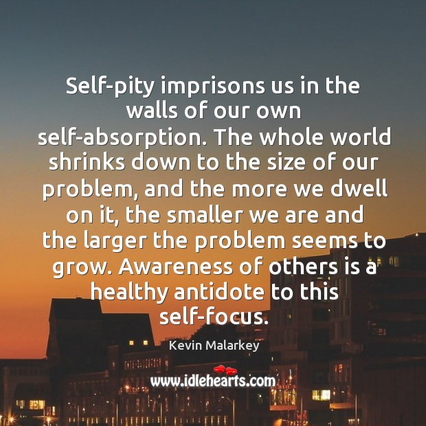 Image, Self-pity imprisons us in the walls of our own self-absorption. The whole