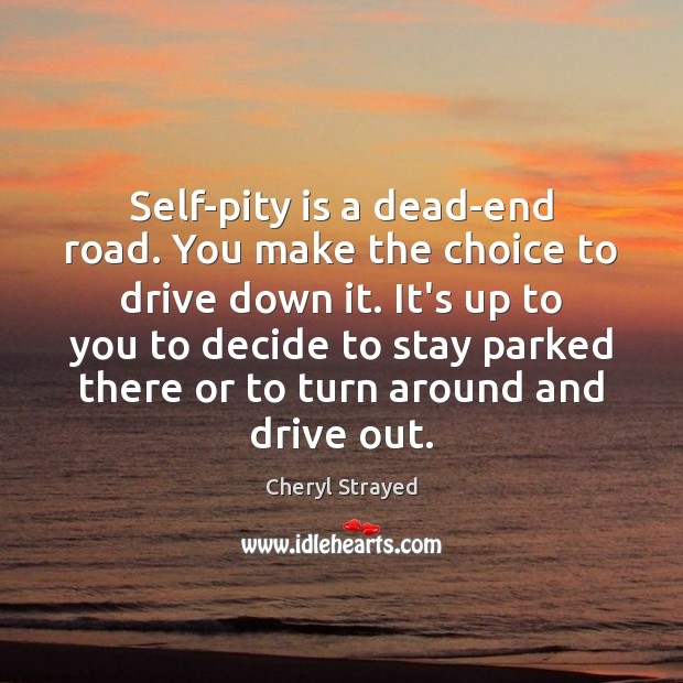 Self-pity is a dead-end road. You make the choice to drive down Image