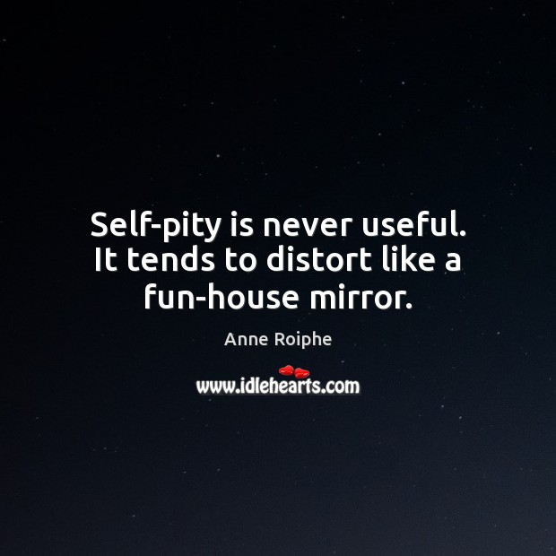 Image, Self-pity is never useful. It tends to distort like a fun-house mirror.