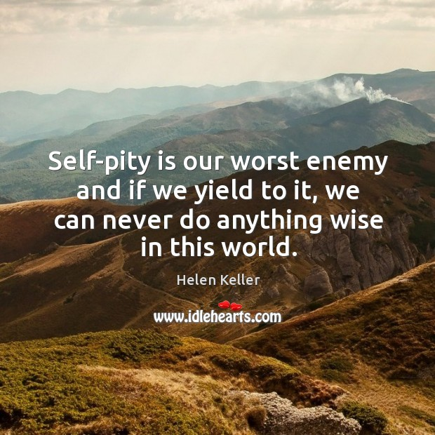 Self-pity is our worst enemy and if we yield to it, we can never do anything wise in this world. Image