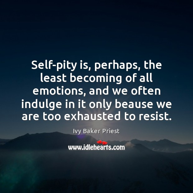 Self-pity is, perhaps, the least becoming of all emotions, and we often Image