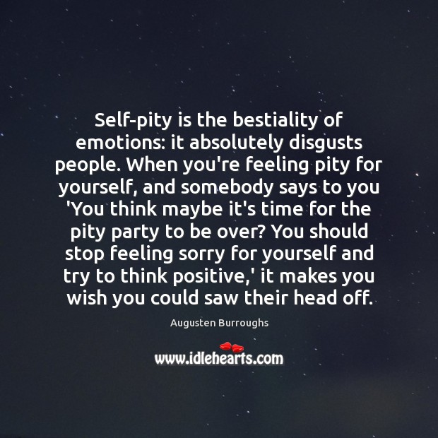 Image, Self-pity is the bestiality of emotions: it absolutely disgusts people. When you're