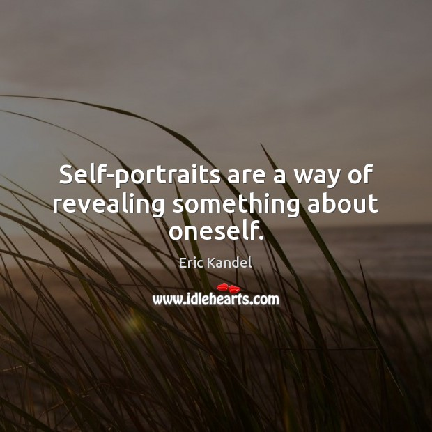 Self-portraits are a way of revealing something about oneself. Eric Kandel Picture Quote