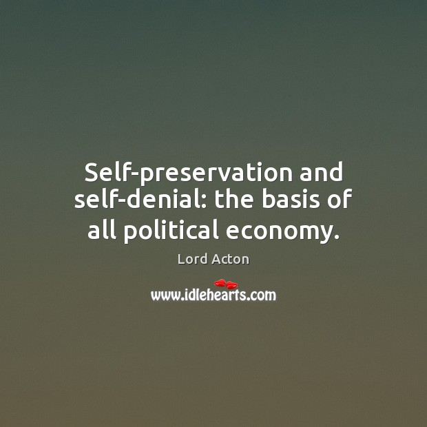 Self-preservation and self-denial: the basis of all political economy. Lord Acton Picture Quote