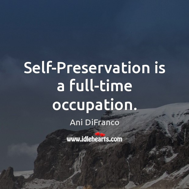 Self-Preservation is a full-time occupation. Ani DiFranco Picture Quote