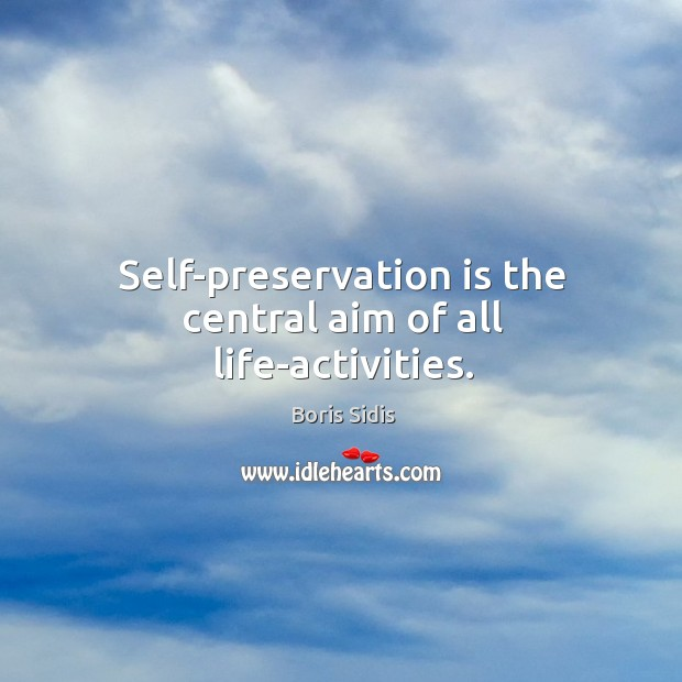 Self-preservation is the central aim of all life-activities. Boris Sidis Picture Quote