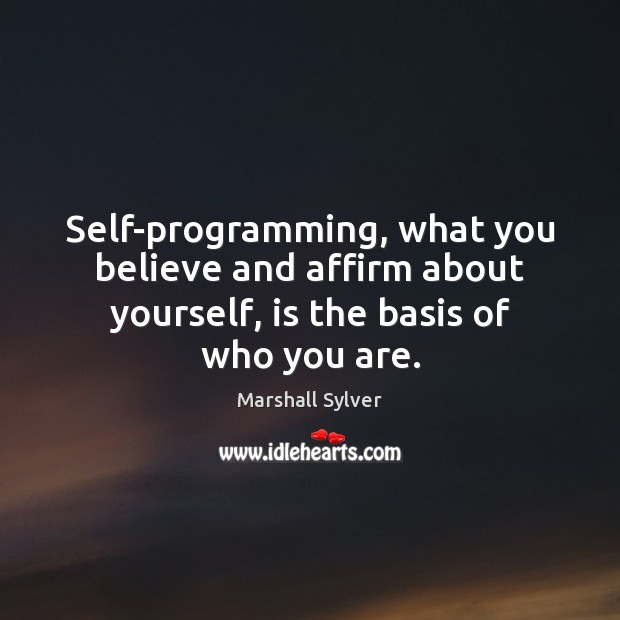 Self-programming, what you believe and affirm about yourself, is the basis of who you are. Marshall Sylver Picture Quote