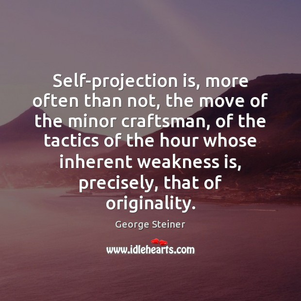 Self-projection is, more often than not, the move of the minor craftsman, Image
