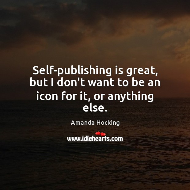 Self-publishing is great, but I don't want to be an icon for it, or anything else. Image