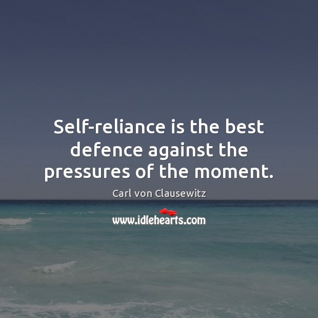 Self-reliance is the best defence against the pressures of the moment. Carl von Clausewitz Picture Quote