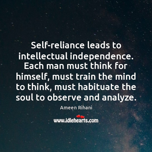 Self-reliance leads to intellectual independence. Each man must think for himself, must Image