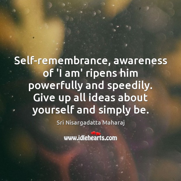Self-remembrance, awareness of 'I am' ripens him powerfully and speedily. Give up Sri Nisargadatta Maharaj Picture Quote