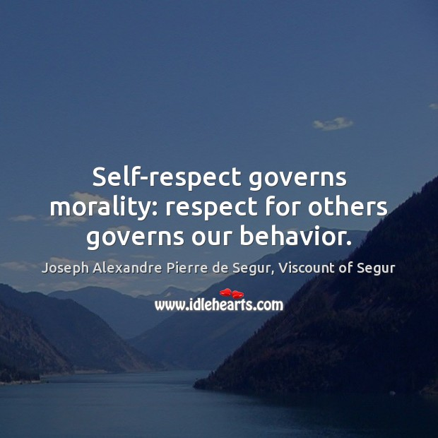 Self-respect governs morality: respect for others governs our behavior. Behavior Quotes Image