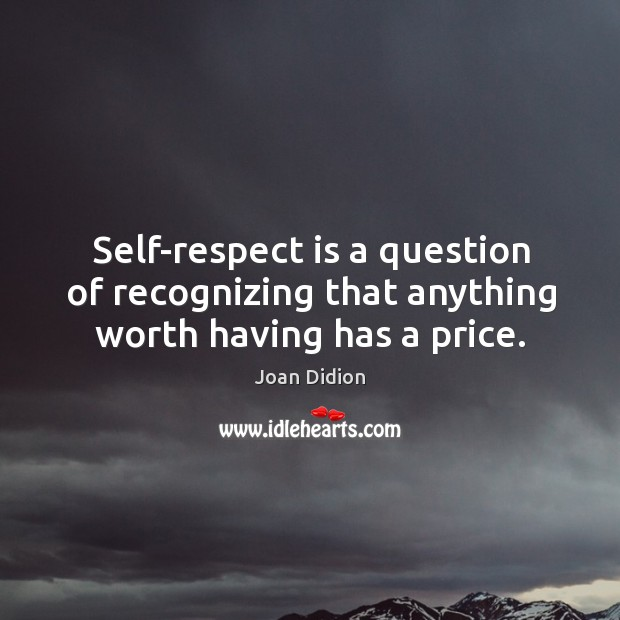 Image, Self-respect is a question of recognizing that anything worth having has a price.
