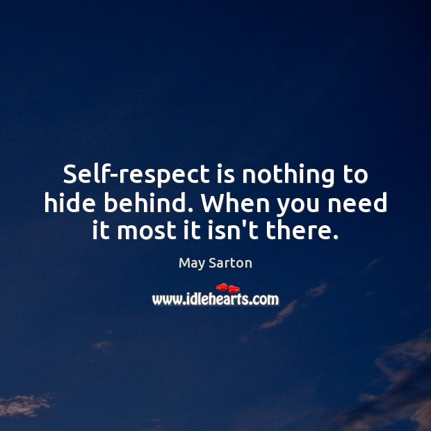 Self-respect is nothing to hide behind. When you need it most it isn't there. May Sarton Picture Quote